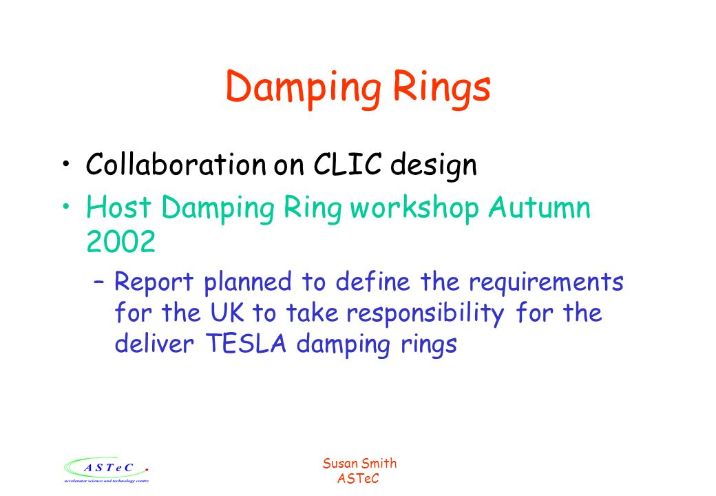 Susan Smith ASTeC Damping Rings Collaboration on CLIC design Host Damping Ring workshop Autumn 2002 –Report planned to define the requirements for the