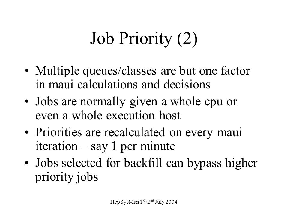 HepSysMan 1 St /2 nd July 2004 Job Priority (2) Multiple queues/classes are but one factor in maui calculations and decisions Jobs are normally given a whole cpu or even a whole execution host Priorities are recalculated on every maui iteration – say 1 per minute Jobs selected for backfill can bypass higher priority jobs
