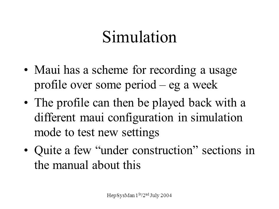 HepSysMan 1 St /2 nd July 2004 Simulation Maui has a scheme for recording a usage profile over some period – eg a week The profile can then be played back with a different maui configuration in simulation mode to test new settings Quite a few under construction sections in the manual about this
