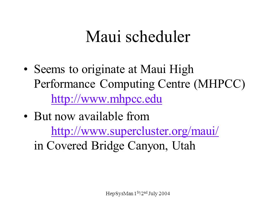 HepSysMan 1 St /2 nd July 2004 Maui scheduler Seems to originate at Maui High Performance Computing Centre (MHPCC) http://www.mhpcc.edu http://www.mhpcc.edu But now available from http://www.supercluster.org/maui/ in Covered Bridge Canyon, Utah http://www.supercluster.org/maui/