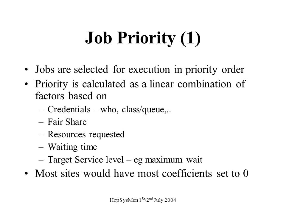 HepSysMan 1 St /2 nd July 2004 Job Priority (1) Jobs are selected for execution in priority order Priority is calculated as a linear combination of factors based on –Credentials – who, class/queue,..