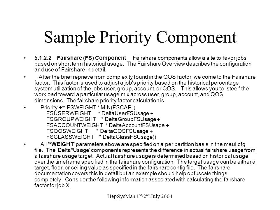 HepSysMan 1 St /2 nd July 2004 Sample Priority Component 5.1.2.2 Fairshare (FS) Component Fairshare components allow a site to favor jobs based on short term historical usage.