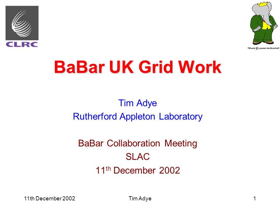 11th December 2002Tim Adye1 BaBar UK Grid Work Tim Adye Rutherford Appleton Laboratory BaBar Collaboration Meeting SLAC 11 th December 2002