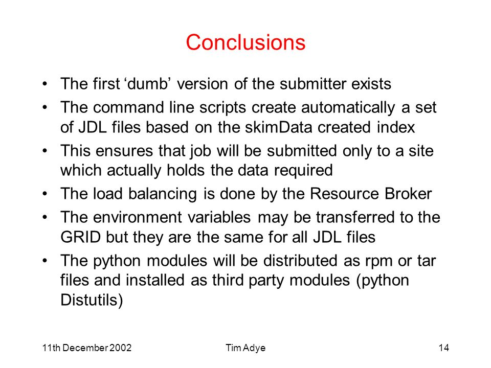 11th December 2002Tim Adye14 Conclusions The first dumb version of the submitter exists The command line scripts create automatically a set of JDL files based on the skimData created index This ensures that job will be submitted only to a site which actually holds the data required The load balancing is done by the Resource Broker The environment variables may be transferred to the GRID but they are the same for all JDL files The python modules will be distributed as rpm or tar files and installed as third party modules (python Distutils)