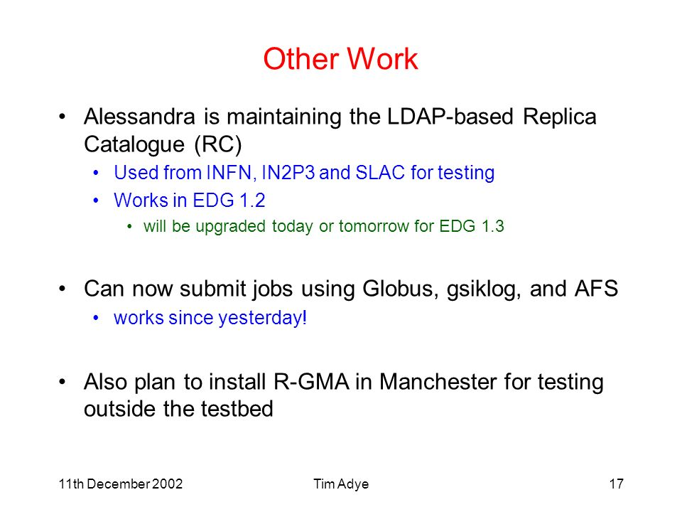 11th December 2002Tim Adye17 Other Work Alessandra is maintaining the LDAP-based Replica Catalogue (RC) Used from INFN, IN2P3 and SLAC for testing Works in EDG 1.2 will be upgraded today or tomorrow for EDG 1.3 Can now submit jobs using Globus, gsiklog, and AFS works since yesterday.