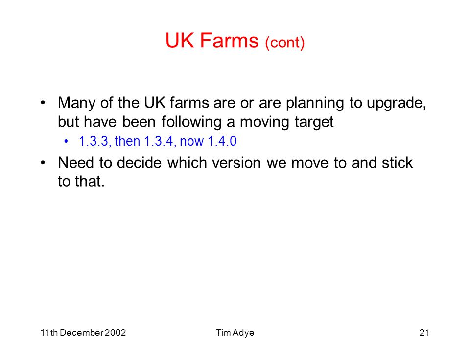 11th December 2002Tim Adye21 UK Farms (cont) Many of the UK farms are or are planning to upgrade, but have been following a moving target 1.3.3, then 1.3.4, now 1.4.0 Need to decide which version we move to and stick to that.
