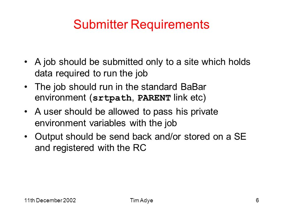11th December 2002Tim Adye6 Submitter Requirements A job should be submitted only to a site which holds data required to run the job The job should run in the standard BaBar environment ( srtpath, PARENT link etc) A user should be allowed to pass his private environment variables with the job Output should be send back and/or stored on a SE and registered with the RC
