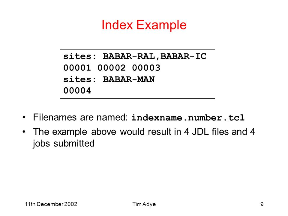 11th December 2002Tim Adye9 Index Example Filenames are named: indexname.number.tcl The example above would result in 4 JDL files and 4 jobs submitted sites: BABAR-RAL,BABAR-IC 00001 00002 00003 sites: BABAR-MAN 00004