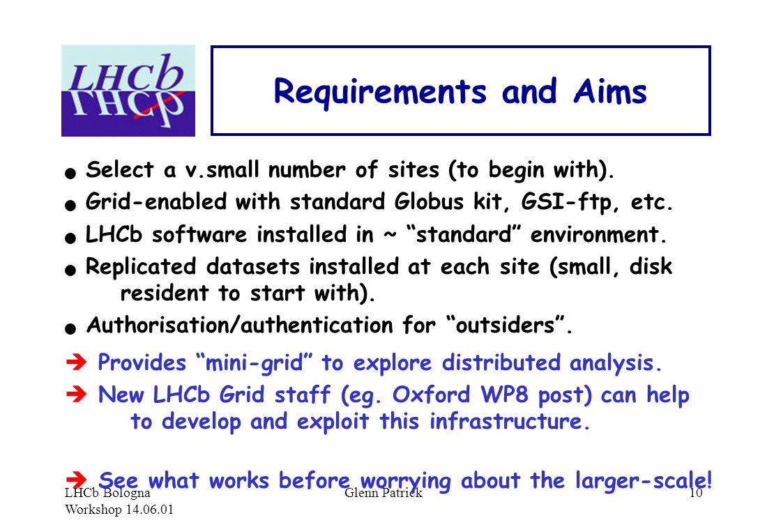 LHCb Bologna Workshop 14.06.01 Glenn Patrick10 Requirements and Aims Select a v.small number of sites (to begin with).