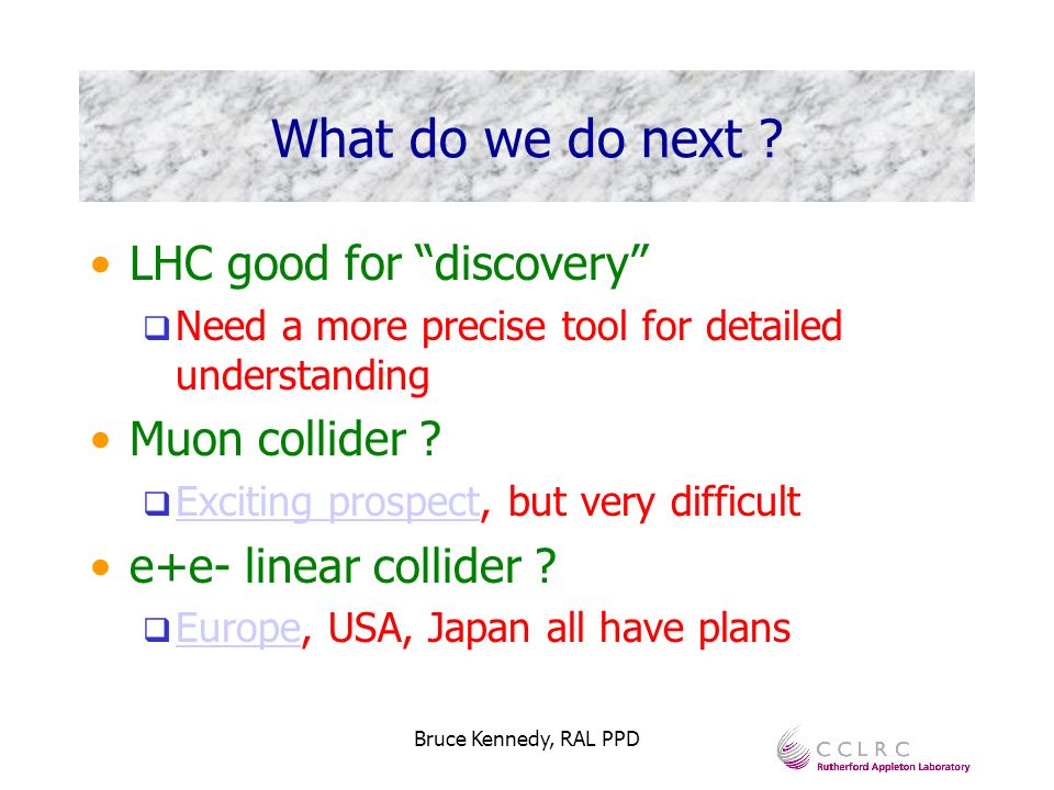 Bruce Kennedy, RAL PPD What do we do next ? LHC good for discovery Need a more precise tool for detailed understanding Muon collider ? Exciting prospe