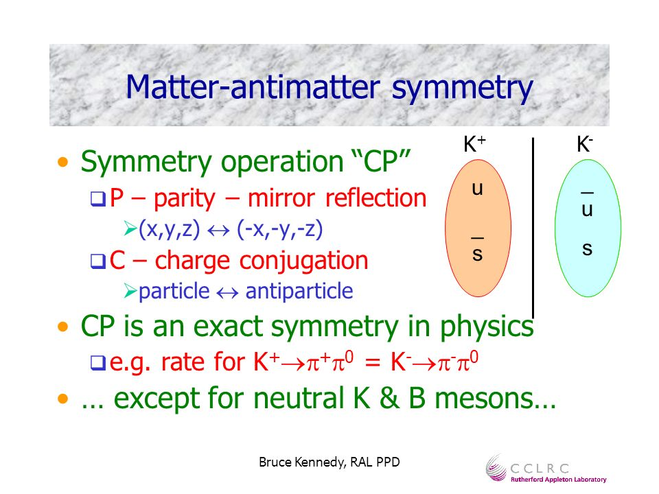 Bruce Kennedy, RAL PPD u_su_s Matter-antimatter symmetry Symmetry operation CP P – parity – mirror reflection (x,y,z) (-x,-y,-z) C – charge conjugatio