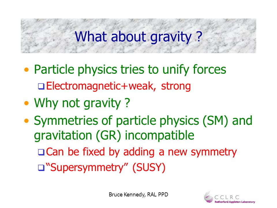Bruce Kennedy, RAL PPD What about gravity ? Particle physics tries to unify forces Electromagnetic+weak, strong Why not gravity ? Symmetries of partic