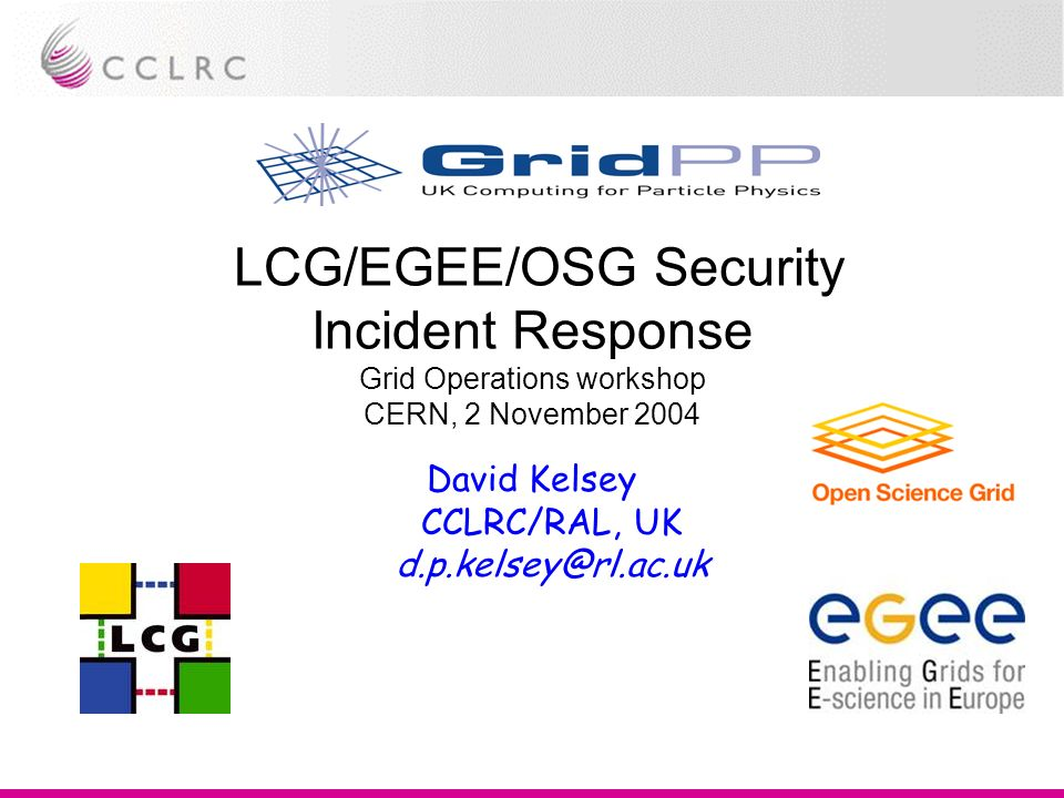 LCG/EGEE/OSG Security Incident Response Grid Operations workshop CERN, 2 November 2004 David Kelsey CCLRC/RAL, UK d.p.kelsey@rl.ac.uk