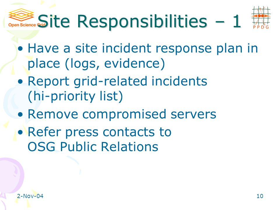 2-Nov-0410 Site Responsibilities – 1 Have a site incident response plan in place (logs, evidence) Report grid-related incidents (hi-priority list) Remove compromised servers Refer press contacts to OSG Public Relations