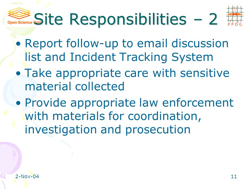 2-Nov-0411 Site Responsibilities – 2 Report follow-up to email discussion list and Incident Tracking System Take appropriate care with sensitive material collected Provide appropriate law enforcement with materials for coordination, investigation and prosecution