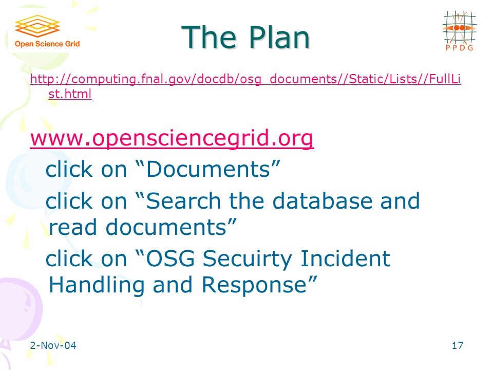 2-Nov-0417 The Plan http://computing.fnal.gov/docdb/osg_documents//Static/Lists//FullLi st.html www.opensciencegrid.org click on Documents click on Search the database and read documents click on OSG Secuirty Incident Handling and Response
