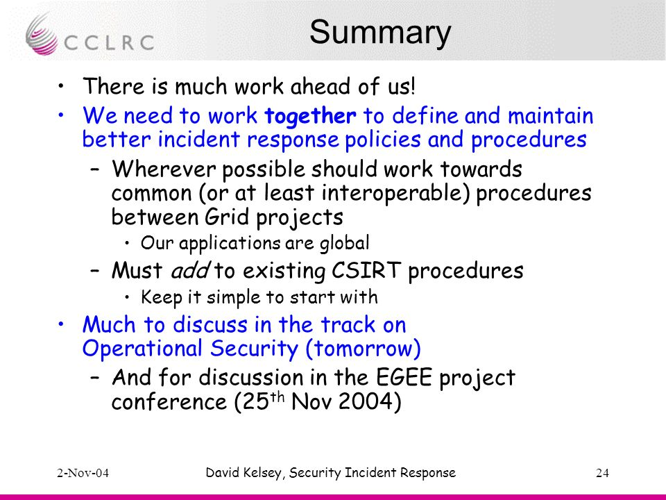 2-Nov-04David Kelsey, Security Incident Response24 Summary There is much work ahead of us.