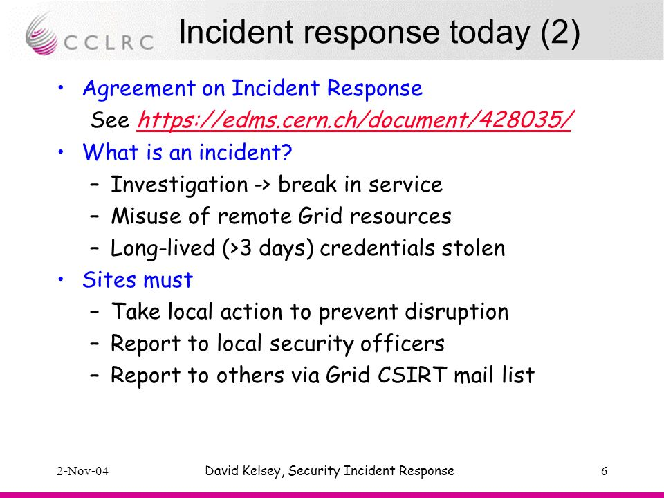 2-Nov-04David Kelsey, Security Incident Response6 Incident response today (2) Agreement on Incident Response See https://edms.cern.ch/document/428035/https://edms.cern.ch/document/428035/ What is an incident.