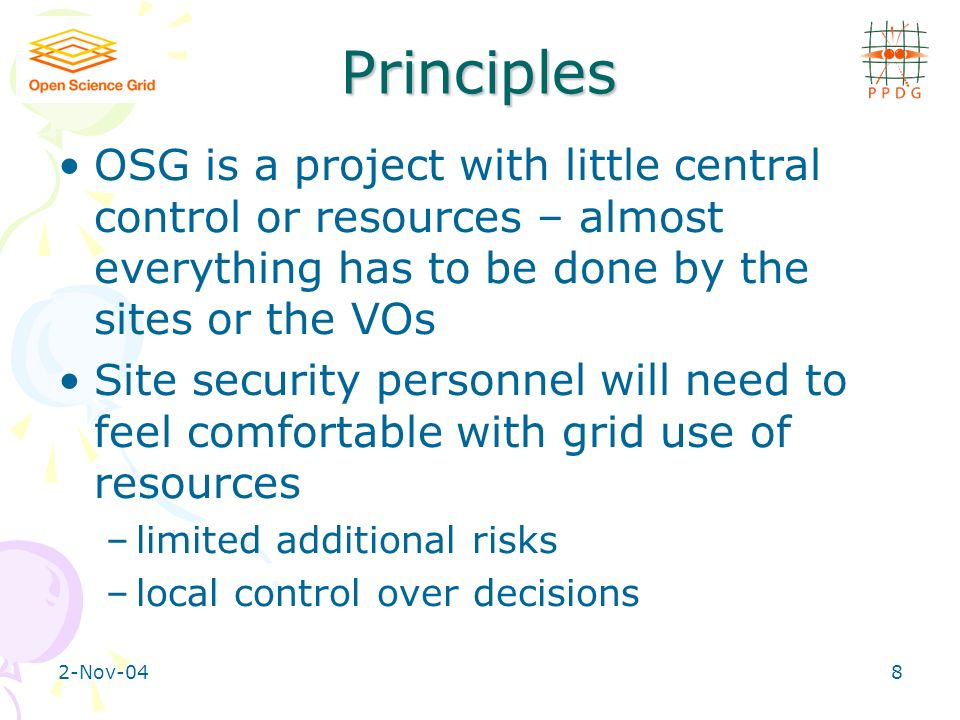 2-Nov-048 Principles OSG is a project with little central control or resources – almost everything has to be done by the sites or the VOs Site security personnel will need to feel comfortable with grid use of resources –limited additional risks –local control over decisions