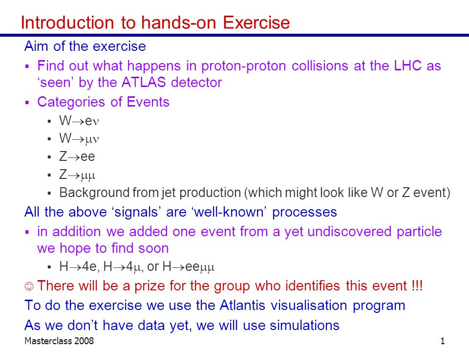 Masterclass 20081 Introduction to hands-on Exercise Aim of the exercise Find out what happens in proton-proton collisions at the LHC as seen by the ATLAS detector Categories of Events W e W Z ee Z Background from jet production (which might look like W or Z event) All the above signals are well-known processes in addition we added one event from a yet undiscovered particle we hope to find soon H 4e, H 4, or H ee There will be a prize for the group who identifies this event !!.