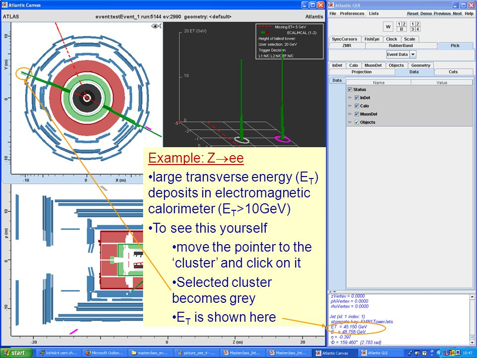 Masterclass 200813 Example: Z ee large transverse energy (E T ) deposits in electromagnetic calorimeter (E T >10GeV) To see this yourself move the pointer to the cluster and click on it Selected cluster becomes grey E T is shown here Example: Z ee large transverse energy (E T ) deposits in electromagnetic calorimeter (E T >10GeV) To see this yourself move the pointer to the cluster and click on it Selected cluster becomes grey