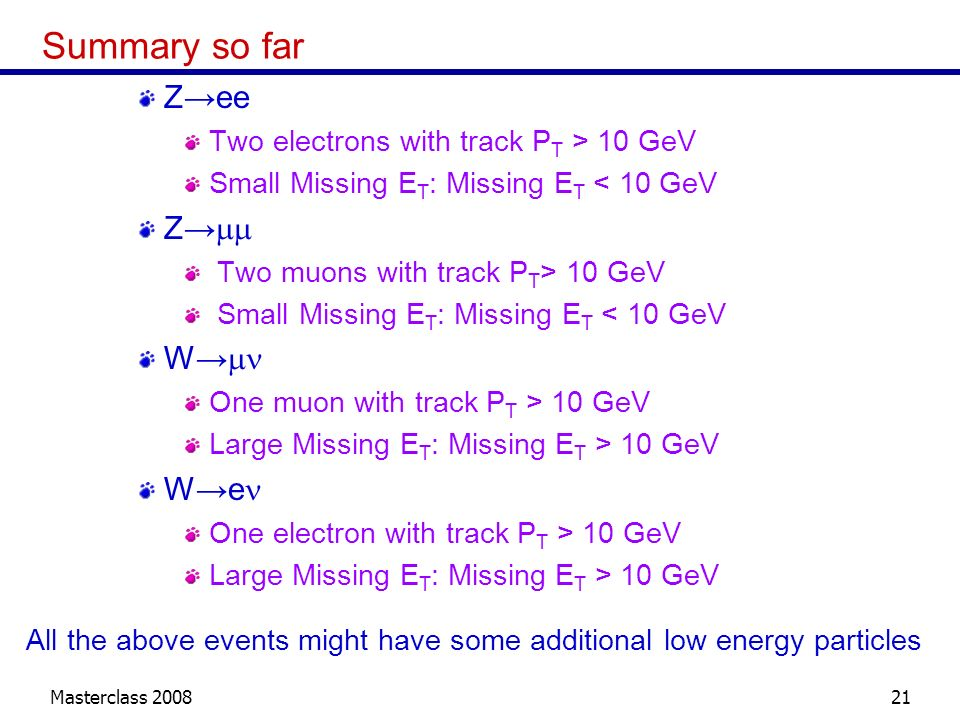 Masterclass 200821 Summary so far Zee Two electrons with track P T > 10 GeV Small Missing E T : Missing E T < 10 GeV Z Two muons with track P T > 10 G