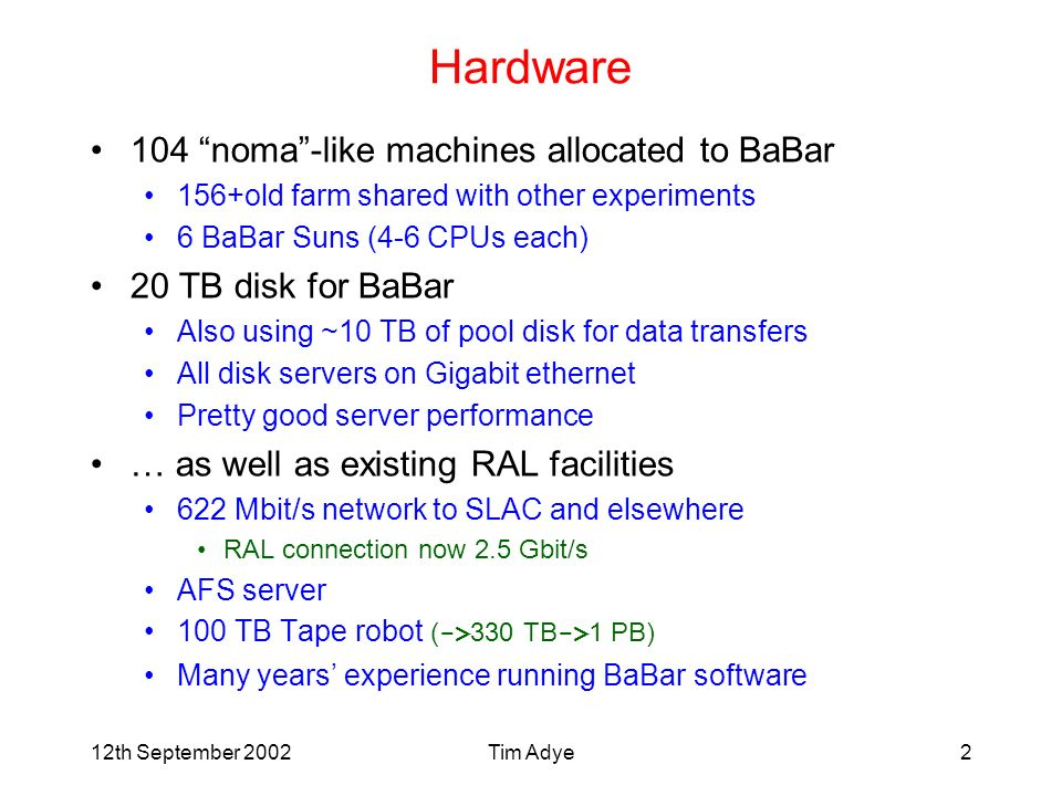 Tim Adye2 Hardware 104 noma-like machines allocated to BaBar 156+old farm shared with other experiments 6 BaBar Suns (4-6 CPUs each) 20 TB disk for BaBar Also using ~10 TB of pool disk for data transfers All disk servers on Gigabit ethernet Pretty good server performance … as well as existing RAL facilities 622 Mbit/s network to SLAC and elsewhere RAL connection now 2.5 Gbit/s AFS server 100 TB Tape robot ( -> 330 TB -> 1 PB) Many years experience running BaBar software