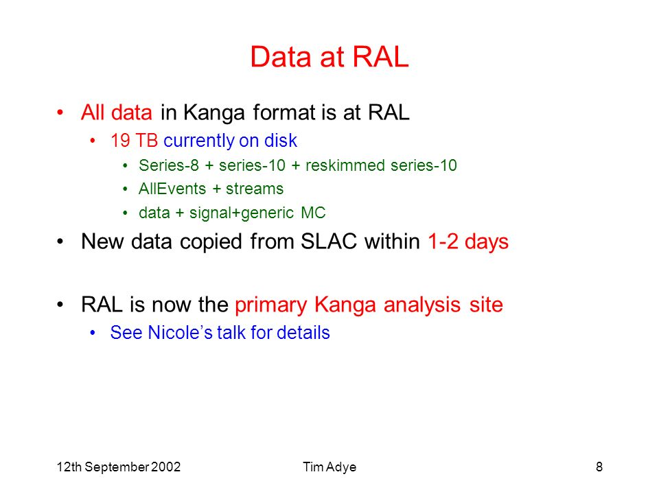 12th September 2002Tim Adye8 Data at RAL All data in Kanga format is at RAL 19 TB currently on disk Series-8 + series-10 + reskimmed series-10 AllEvents + streams data + signal+generic MC New data copied from SLAC within 1-2 days RAL is now the primary Kanga analysis site See Nicoles talk for details