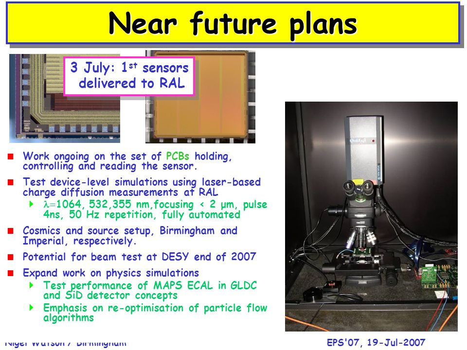 EPS 07, 19-Jul-2007Nigel Watson / Birmingham SummarySummary Concept of CMOS MAPS digital ECAL for ILC Multi-vendors, cost/performance gains New INMAPS deep p-well process (optimise charge collection) Four architectures for sensor on first chips, delivered to RAL Jul 2007 Tests of sensor performance, charge diffusion to start in August Physics benchmark studies with MAPS ECAL to evaluate performance relative to standard analogue Si-W designs, for both SiD and LDC detector concepts
