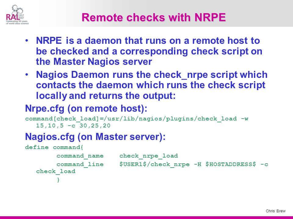 Chris Brew Remote checks with NRPE NRPE is a daemon that runs on a remote host to be checked and a corresponding check script on the Master Nagios ser