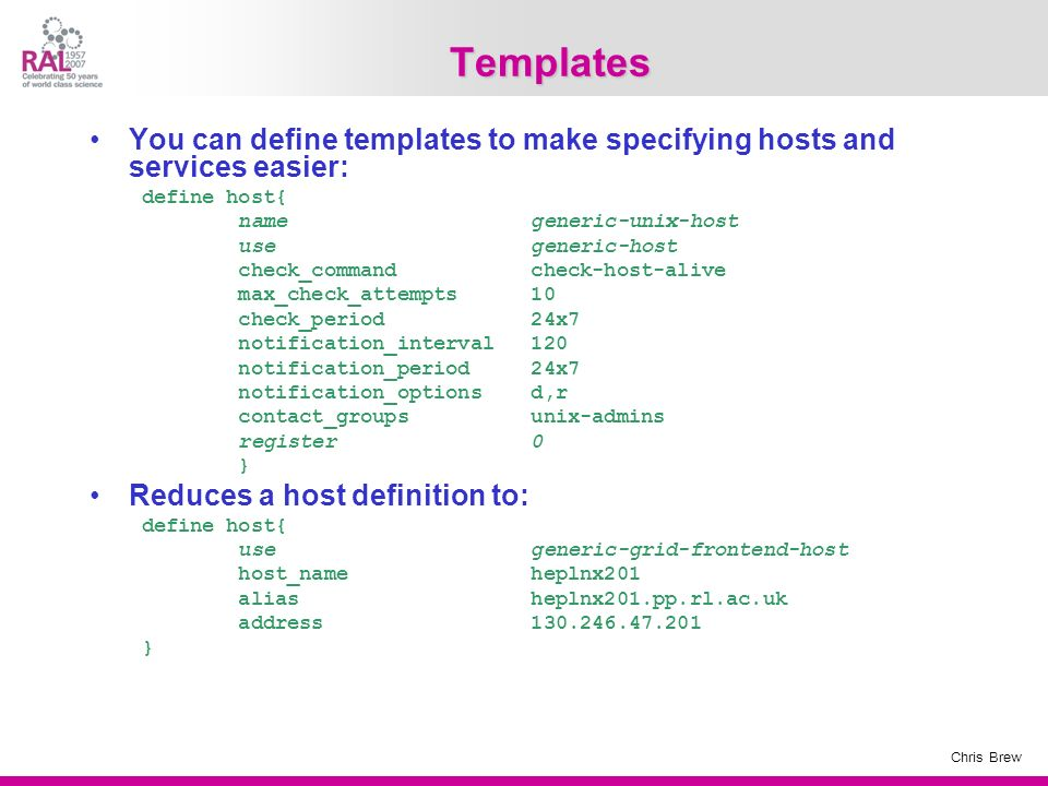 Chris Brew Templates You can define templates to make specifying hosts and services easier: define host{ name generic-unix-host use generic-host check