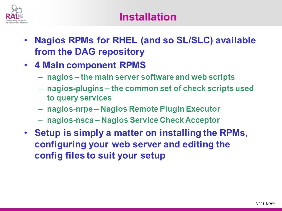 Chris Brew Installation Nagios RPMs for RHEL (and so SL/SLC) available from the DAG repository 4 Main component RPMS –nagios – the main server softwar