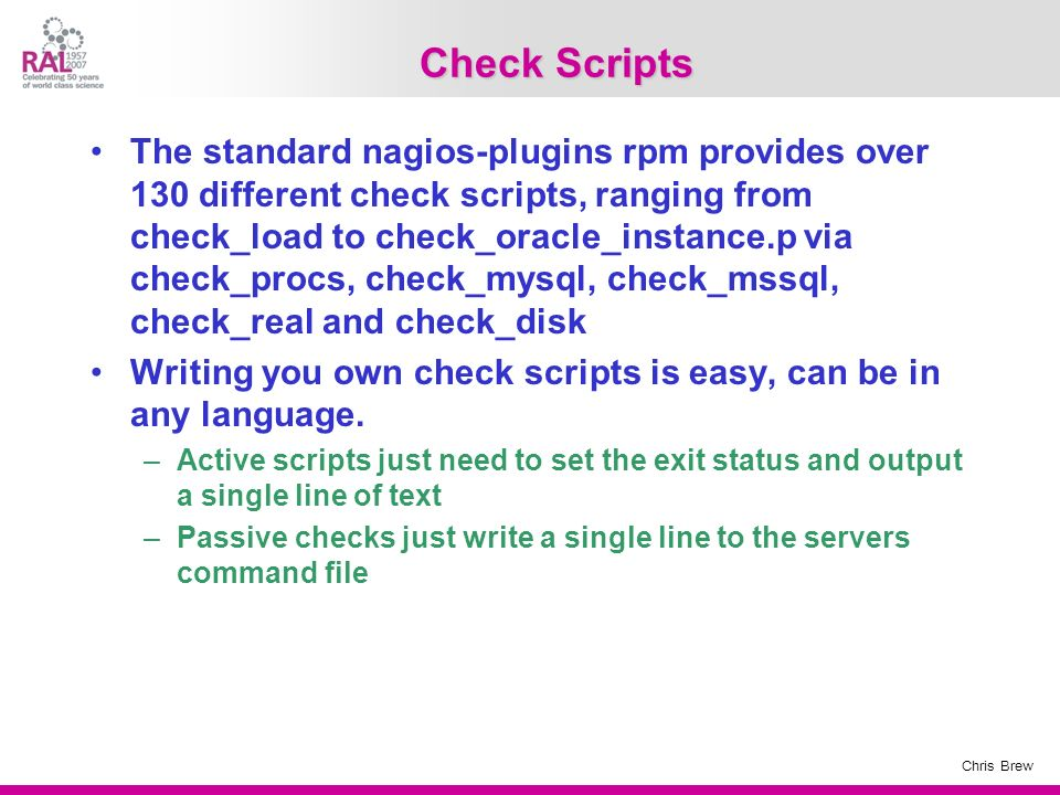 Chris Brew Check Scripts The standard nagios-plugins rpm provides over 130 different check scripts, ranging from check_load to check_oracle_instance.p