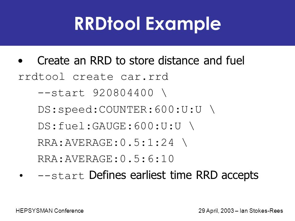 HEPSYSMAN Conference 29 April, 2003 – Ian Stokes-Rees RRDtool Example Create an RRD to store distance and fuel rrdtool create car.rrd --start 920804400 \ DS:speed:COUNTER:600:U:U \ DS:fuel:GAUGE:600:U:U \ RRA:AVERAGE:0.5:1:24 \ RRA:AVERAGE:0.5:6:10 --start Defines earliest time RRD accepts