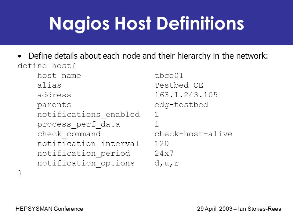 HEPSYSMAN Conference 29 April, 2003 – Ian Stokes-Rees Nagios Host Definitions Define details about each node and their hierarchy in the network: define host{ host_name tbce01 alias Testbed CE address 163.1.243.105 parents edg-testbed notifications_enabled 1 process_perf_data 1 check_command check-host-alive notification_interval 120 notification_period 24x7 notification_options d,u,r }