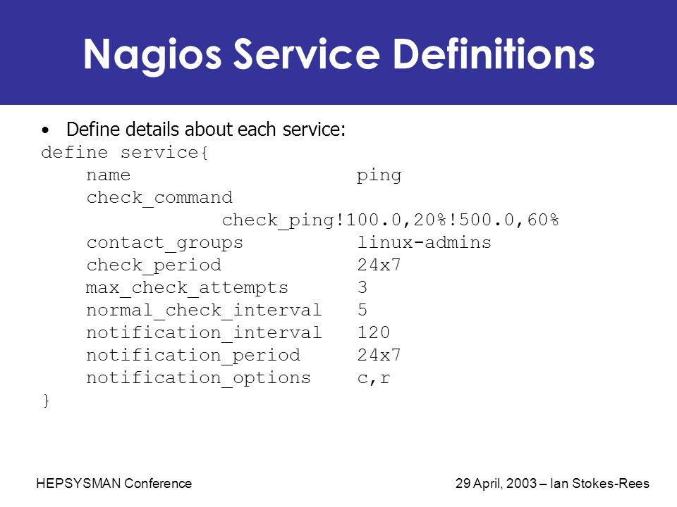 HEPSYSMAN Conference 29 April, 2003 – Ian Stokes-Rees Nagios Service Definitions Define details about each service: define service{ name ping check_co