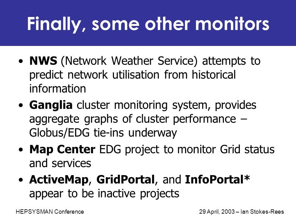 HEPSYSMAN Conference 29 April, 2003 – Ian Stokes-Rees Finally, some other monitors NWS (Network Weather Service) attempts to predict network utilisati