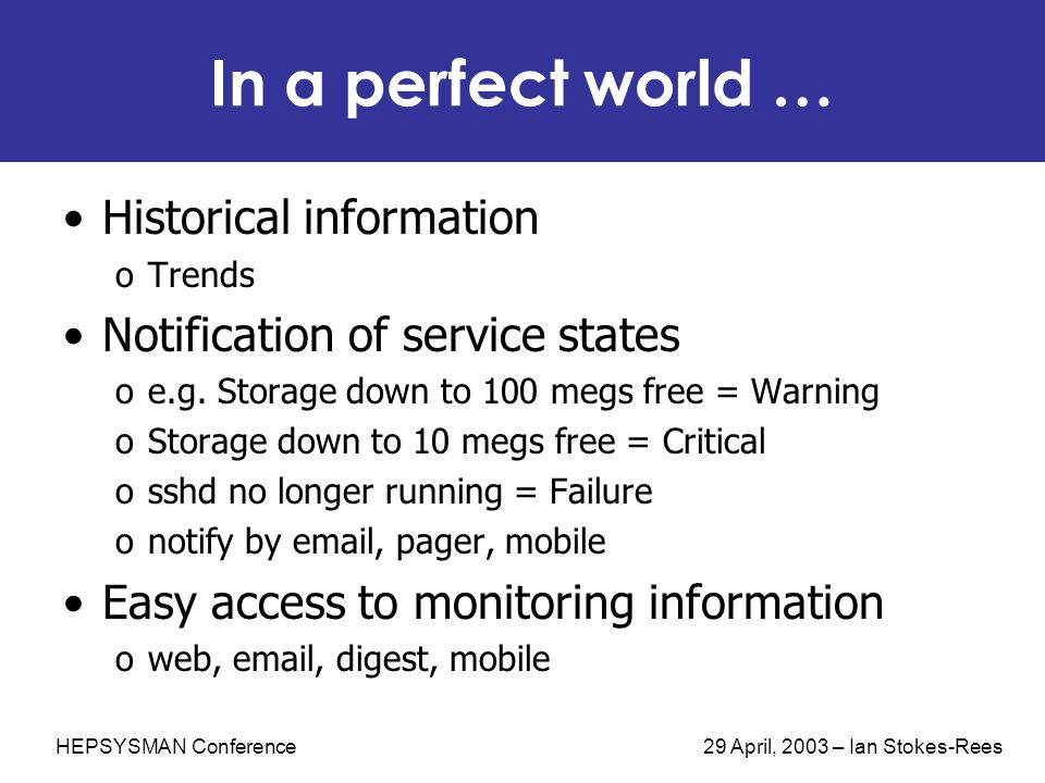 HEPSYSMAN Conference 29 April, 2003 – Ian Stokes-Rees In a perfect world … Historical information oTrends Notification of service states oe.g.