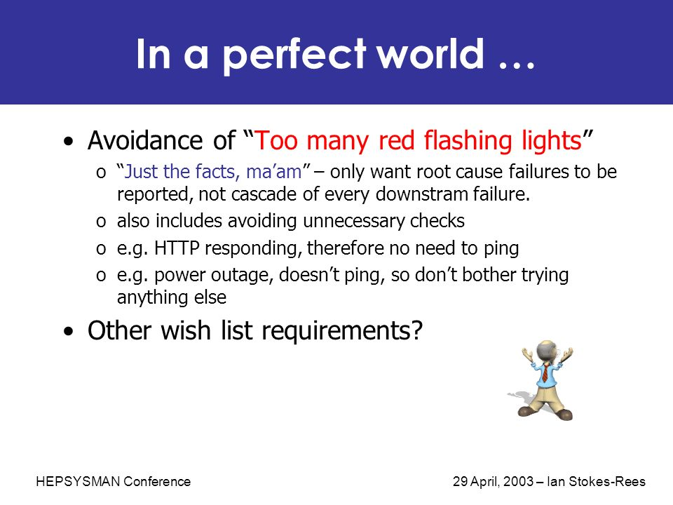 HEPSYSMAN Conference 29 April, 2003 – Ian Stokes-Rees In a perfect world … Avoidance of Too many red flashing lights oJust the facts, maam – only want