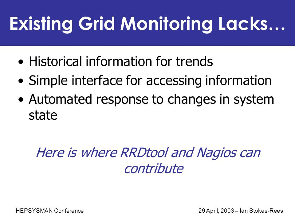 HEPSYSMAN Conference 29 April, 2003 – Ian Stokes-Rees Existing Grid Monitoring Lacks… Historical information for trends Simple interface for accessing information Automated response to changes in system state Here is where RRDtool and Nagios can contribute
