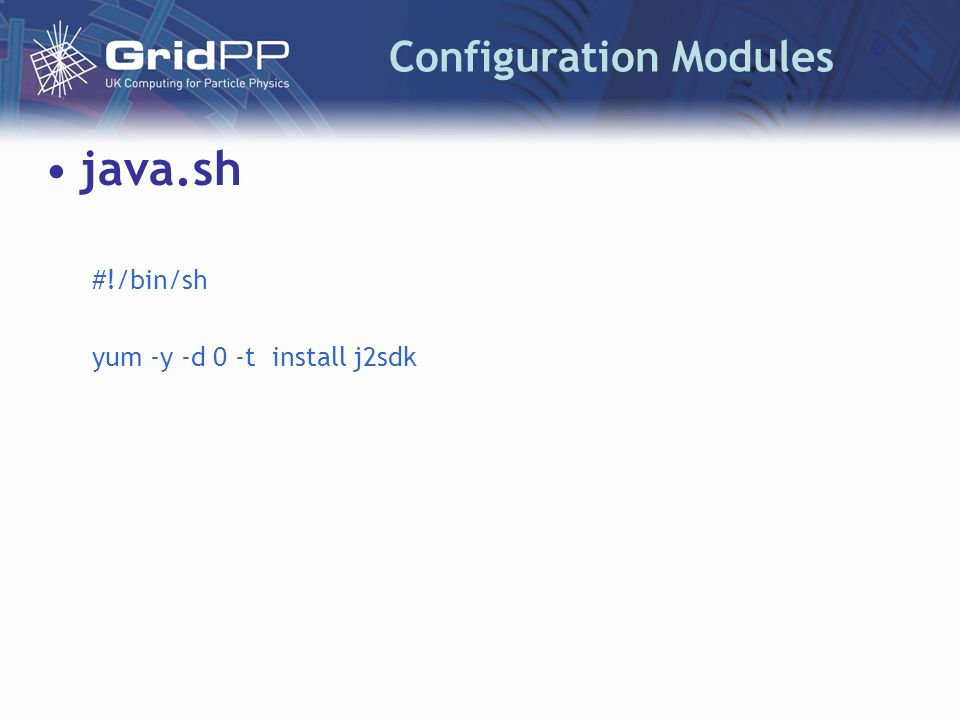 Configuration Modules java.sh #!/bin/sh yum -y -d 0 -t install j2sdk