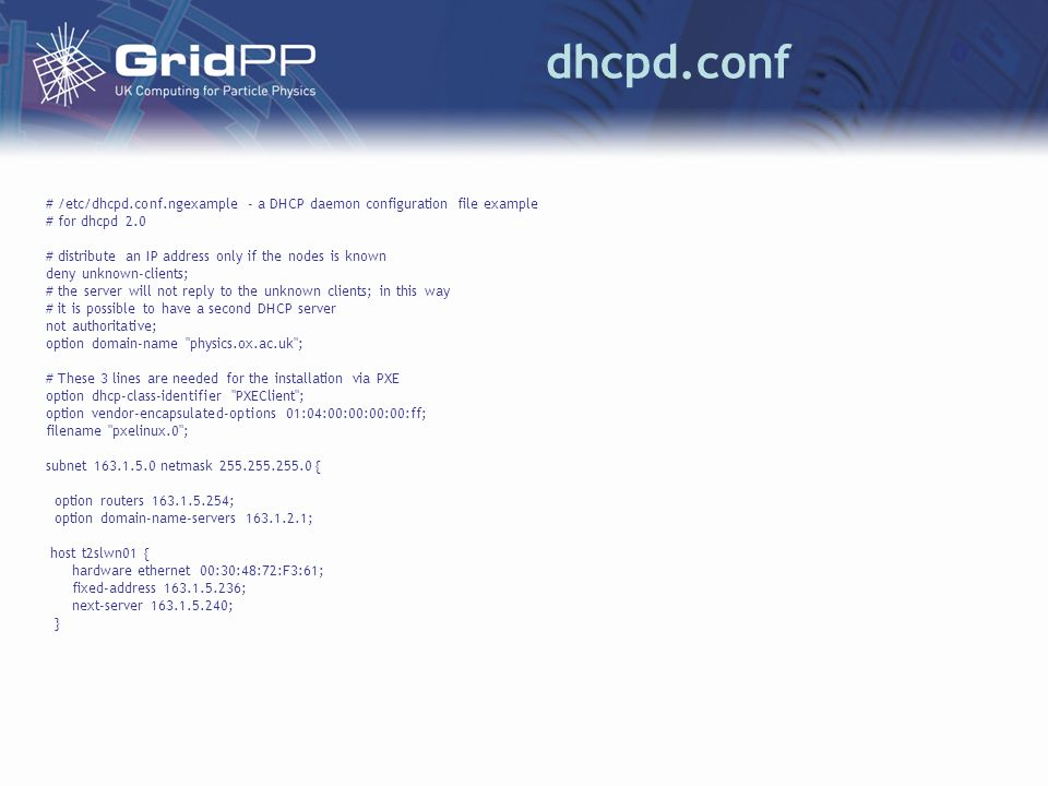 dhcpd.conf # /etc/dhcpd.conf.ngexample - a DHCP daemon configuration file example # for dhcpd 2.0 # distribute an IP address only if the nodes is known deny unknown-clients; # the server will not reply to the unknown clients; in this way # it is possible to have a second DHCP server not authoritative; option domain-name physics.ox.ac.uk ; # These 3 lines are needed for the installation via PXE option dhcp-class-identifier PXEClient ; option vendor-encapsulated-options 01:04:00:00:00:00:ff; filename pxelinux.0 ; subnet 163.1.5.0 netmask 255.255.255.0 { option routers 163.1.5.254; option domain-name-servers 163.1.2.1; host t2slwn01 { hardware ethernet 00:30:48:72:F3:61; fixed-address 163.1.5.236; next-server 163.1.5.240; }