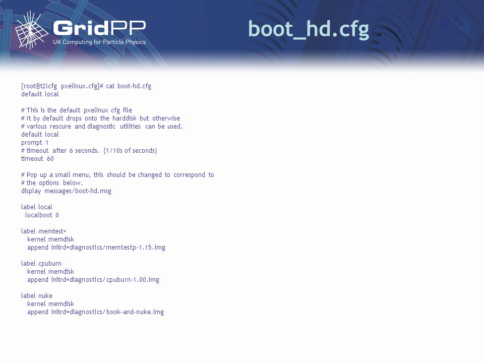 boot_hd.cfg [root@t2lcfg pxelinux.cfg]# cat boot-hd.cfg default local # This is the default pxelinux cfg file # It by default drops onto the harddisk but otherwise # various rescure and diagnostic utilities can be used.