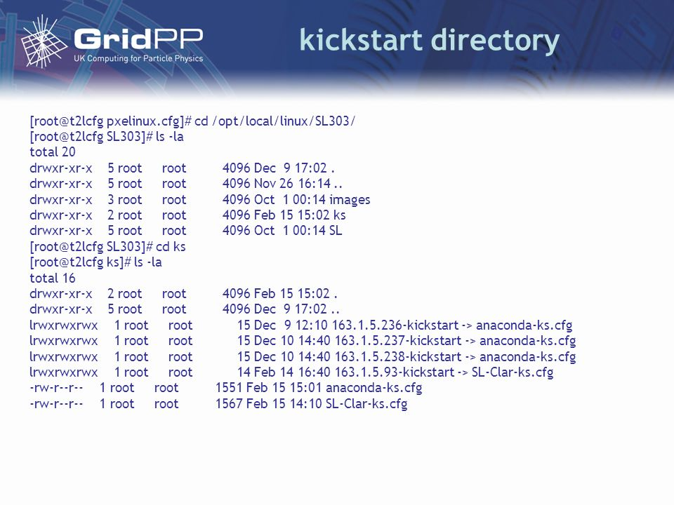 kickstart directory [root@t2lcfg pxelinux.cfg]# cd /opt/local/linux/SL303/ [root@t2lcfg SL303]# ls -la total 20 drwxr-xr-x 5 root root 4096 Dec 9 17:02.