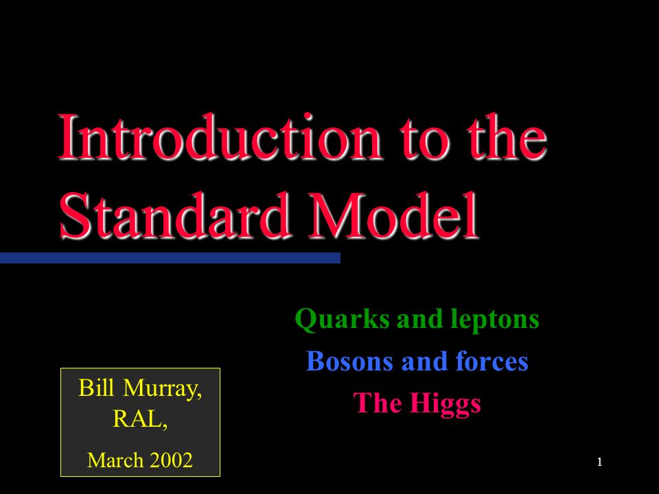 1 Introduction to the Standard Model Quarks and leptons Bosons and forces The Higgs Bill Murray, RAL, March 2002
