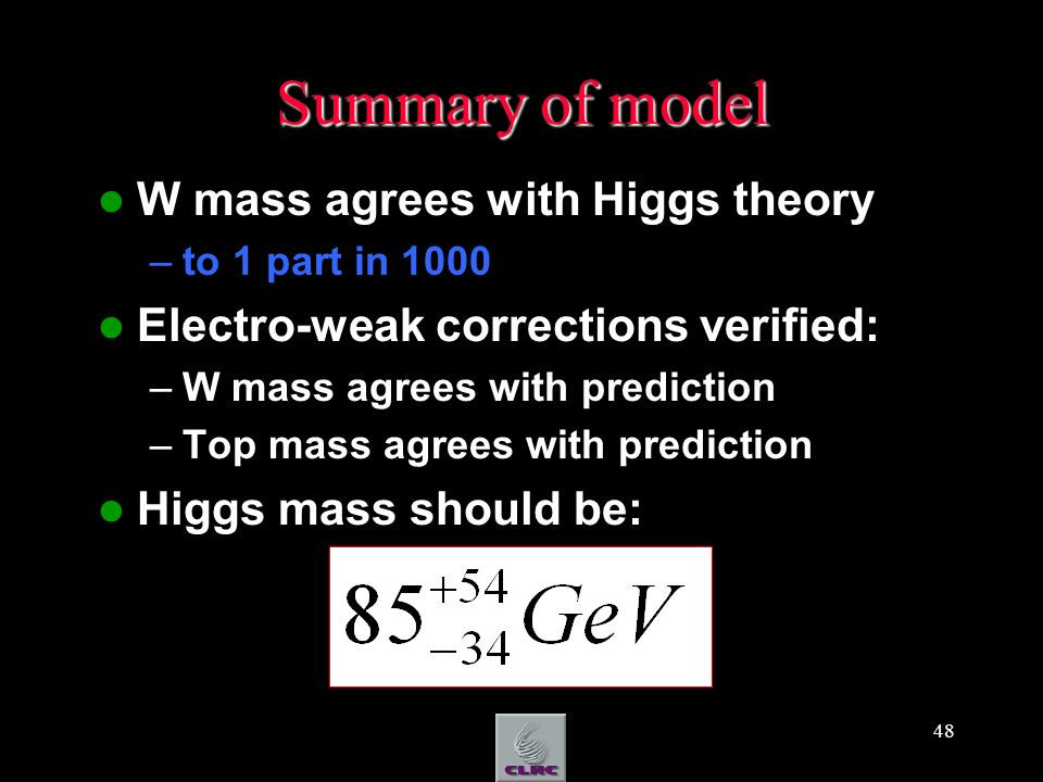48 Summary of model W mass agrees with Higgs theory –to 1 part in 1000 Electro-weak corrections verified: –W mass agrees with prediction –Top mass agr