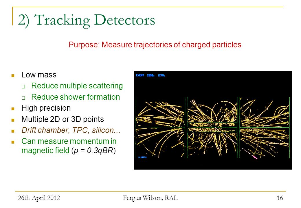 26th April 2012 Fergus Wilson, RAL 16 2) Tracking Detectors Low mass Reduce multiple scattering Reduce shower formation High precision Multiple 2D or