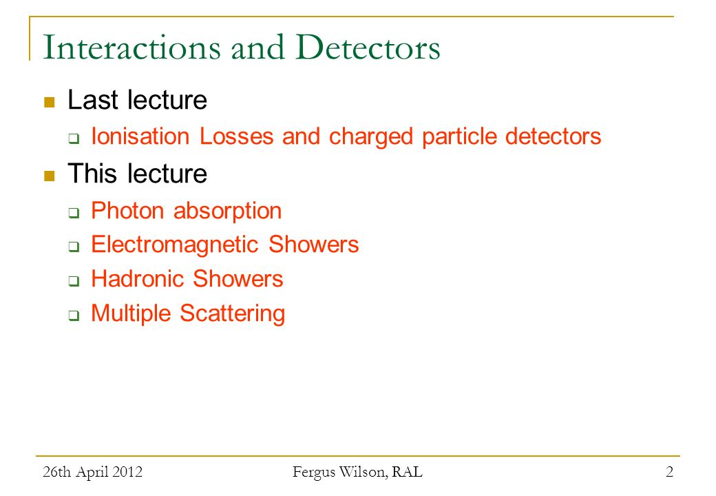 26th April 2012 Fergus Wilson, RAL 2 Interactions and Detectors Last lecture Ionisation Losses and charged particle detectors This lecture Photon abso