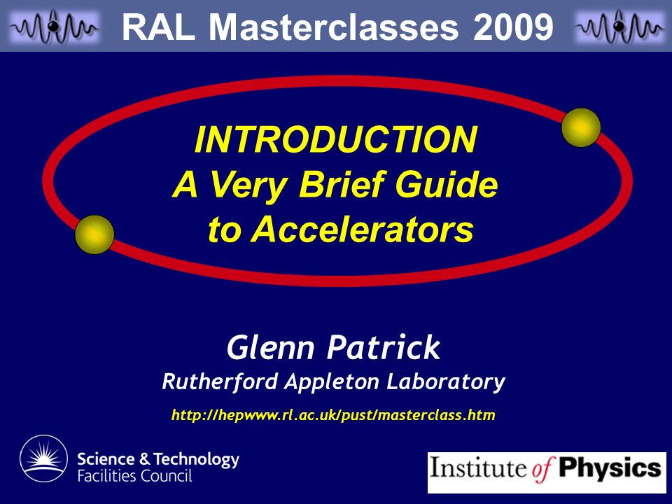 Glenn Patrick Rutherford Appleton Laboratory http://hepwww.rl.ac.uk/pust/masterclass.htm INTRODUCTION A Very Brief Guide to Accelerators RAL Mastercla