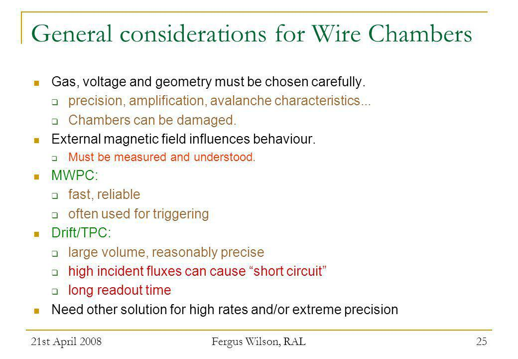21st April 2008 Fergus Wilson, RAL 25 General considerations for Wire Chambers Gas, voltage and geometry must be chosen carefully. precision, amplific